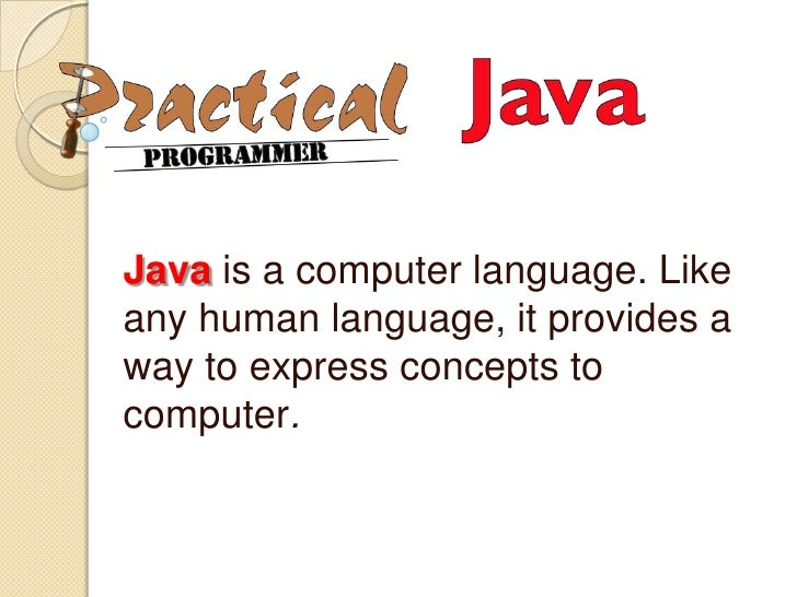 Java is a computer language. Like any human language, it provides a way to express concepts to computer.<br />