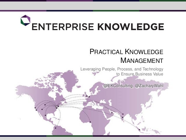 PRACTICAL KNOWLEDGE MANAGEMENT Leveraging People, Process, and Technology to Ensure Business Value @EKConsulting, @Zachary...