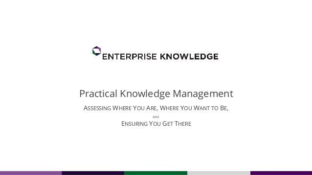 Practical Knowledge Management ASSESSING WHERE YOU ARE, WHERE YOU WANT TO BE, AND ENSURING YOU GET THERE