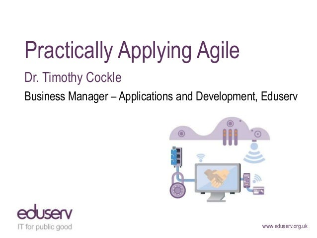 Practically Applying Agile Dr. Timothy Cockle Business Manager – Applications and Development, Eduserv  www.eduserv.org.uk