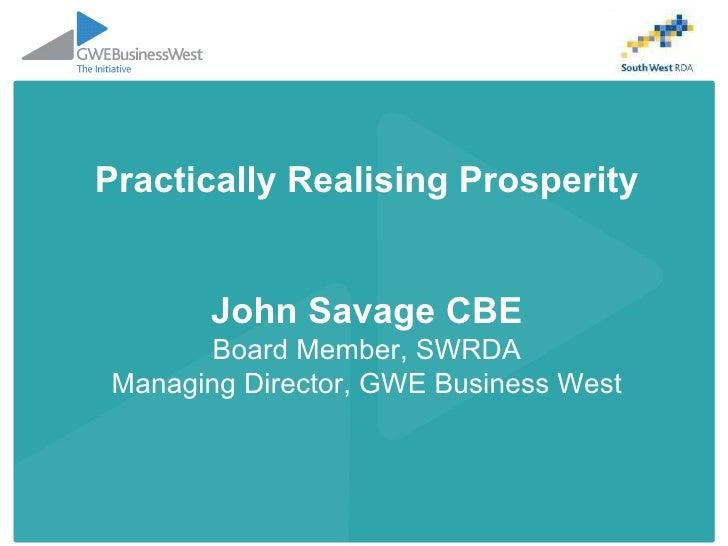 Practically Realising Prosperity John Savage CBE Board Member, SWRDA Managing Director, GWE Business West