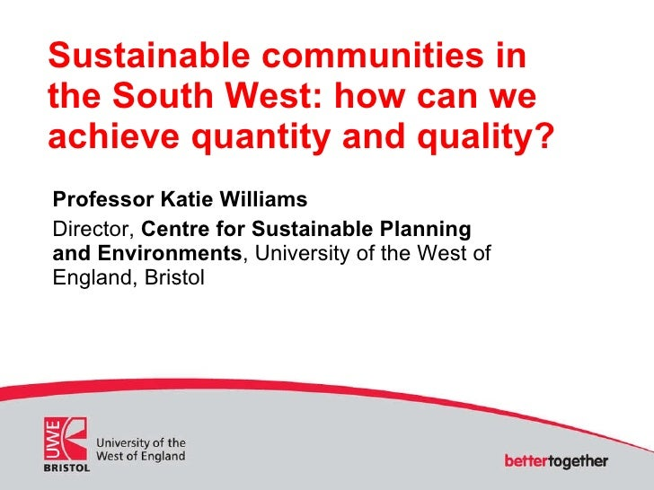 Sustainable communities in the South West: how can we achieve quantity and quality? Professor Katie Williams Director,  Ce...