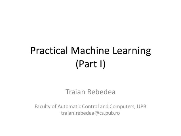 Practical Machine Learning (Part I) Traian Rebedea Faculty of Automatic Control and Computers, UPB traian.rebedea@cs.pub.ro