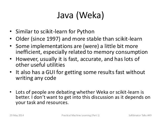 Java (Weka) • Similar to scikit-learn for Python • Older (since 1997) and more stable than scikit-learn • Some implementat...