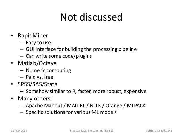 Not discussed • RapidMiner – Easy to use – GUI interface for building the processing pipeline – Can write some code/plugin...