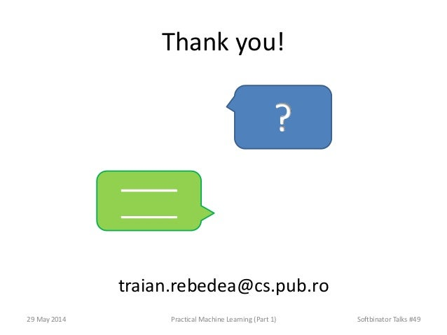 Thank you! traian.rebedea@cs.pub.ro 29 May 2014 Practical Machine Learning (Part 1) Softbinator Talks #49 _____ _____