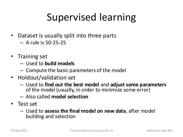 Supervised learning • Dataset is usually split into three parts – A rule is 50-25-25 • Training set – Used to build models...