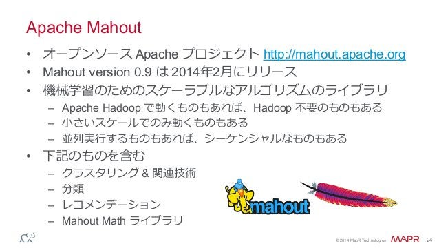 ® © 2014 MapR Technologies 24 Apache Mahout • オープンソース Apache プロジェクト http://mahout.apache.org • Mahout version 0.9 は 201...