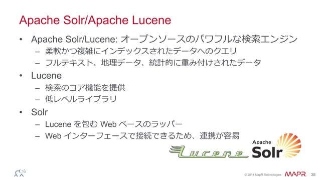 ® © 2014 MapR Technologies 38 Apache Solr/Apache Lucene • Apache Solr/Lucene: オープンソースのパワフルな検索索エンジン – 柔軟かつ複雑にインデックスされたデータ...