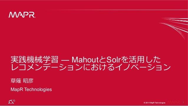® © 2014 MapR Technologies 1 ® © 2014 MapR Technologies 実践機械学習 — MahoutとSolrを活⽤用した レコメンデーションにおけるイノベーション 草薙 昭彦 MapR Techn...