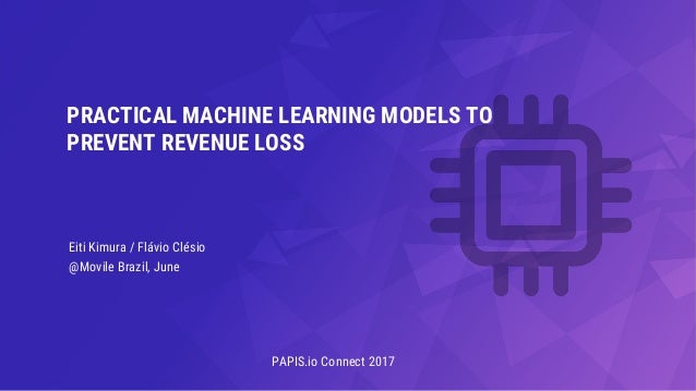 Eiti Kimura / Flávio Clésio @Movile Brazil, June PRACTICAL MACHINE LEARNING MODELS TO PREVENT REVENUE LOSS PAPIS.io Connec...