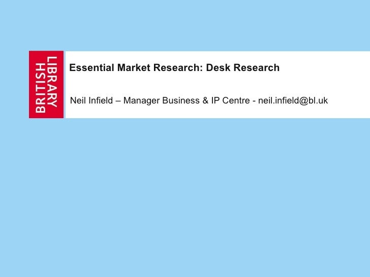 Essential Market Research: Desk Research Neil Infield – Manager Business & IP Centre
