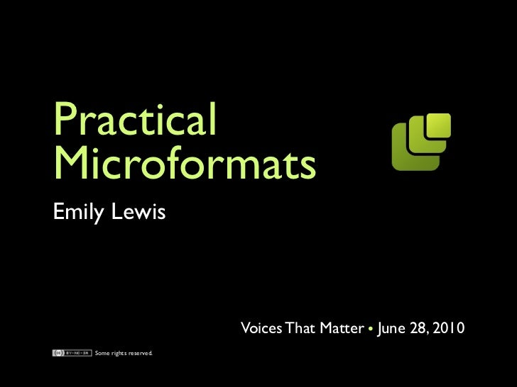Practical Microformats Emily Lewis                                Voices That Matter June 28, 2010     Some rights reserve...