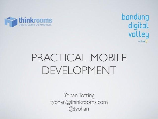 PRACTICAL MOBILE DEVELOPMENT Yohan Totting tyohan@thinkrooms.com @tyohan