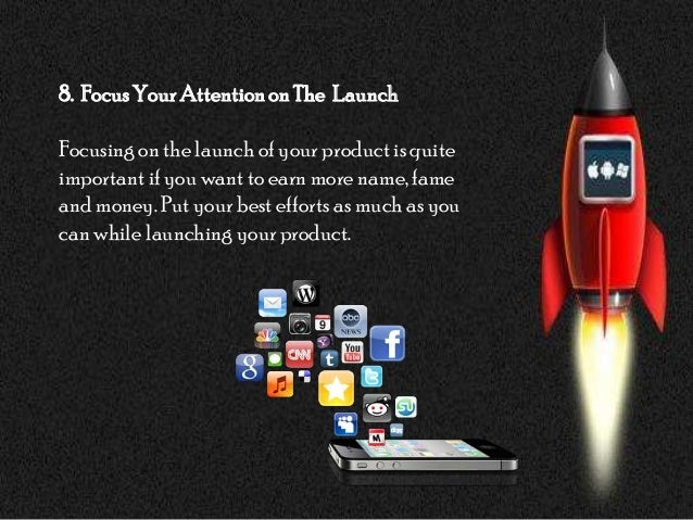 8. FocusYourAttentiononThe LaunchFocusing on the launch of your product is quiteimportantif you want to earn more name, fa...
