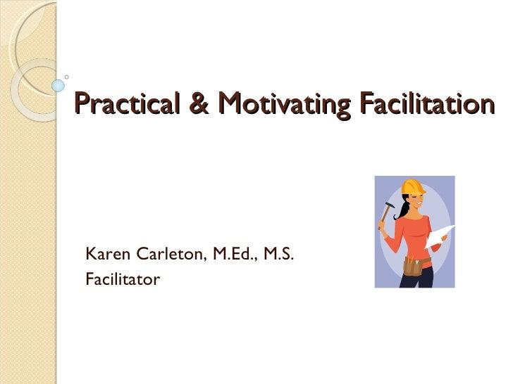 Practical & Motivating Facilitation Karen Carleton, M.Ed., M.S. Facilitator