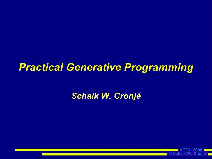 Practical Generative Programming           Schalk W. Cronjé                                      ACCU 2006                ...