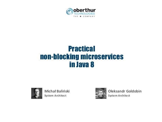 Practical non-blocking microservices in Java 8 MichałBaliński SystemArchitect OleksandrGoldobin SystemArchitect