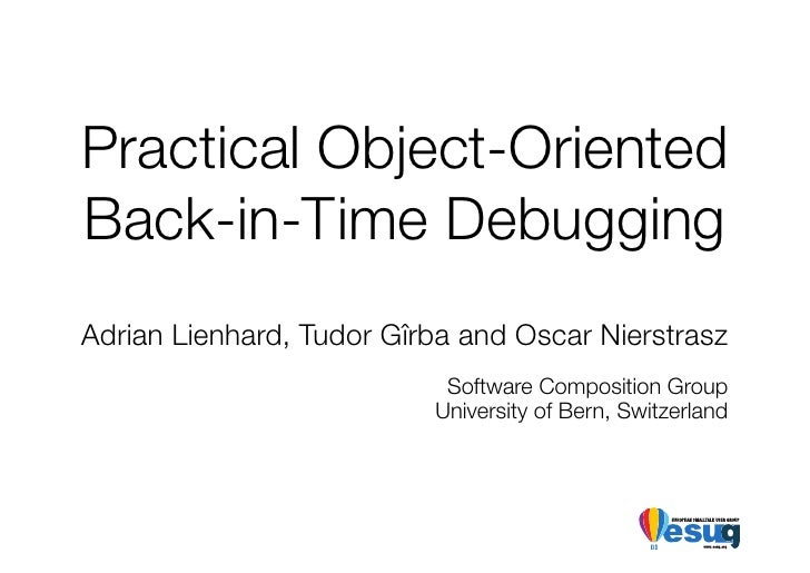 Practical Object-Oriented Back-in-Time Debugging Adrian Lienhard, Tudor Gîrba and Oscar Nierstrasz                        ...