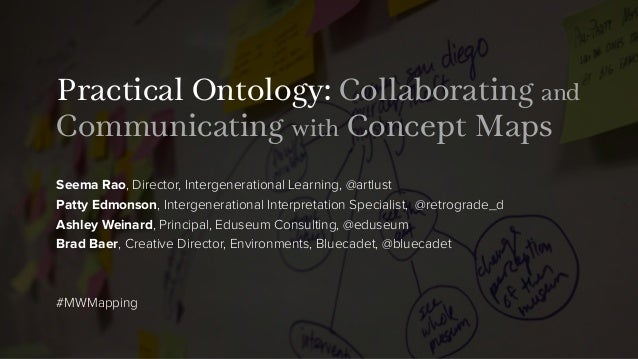 Practical Ontology: Collaborating and Communicating with Concept Maps Seema Rao, Director, Intergenerational Learning, @ar...