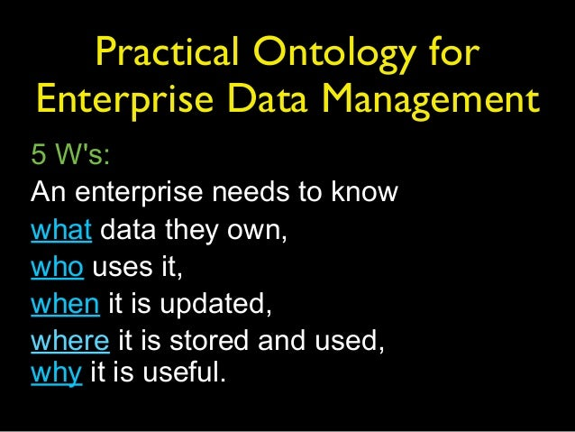 Practical Ontology forEnterprise Data Management5 Ws:An enterprise needs to knowwhat data they own,who uses it,when it is ...