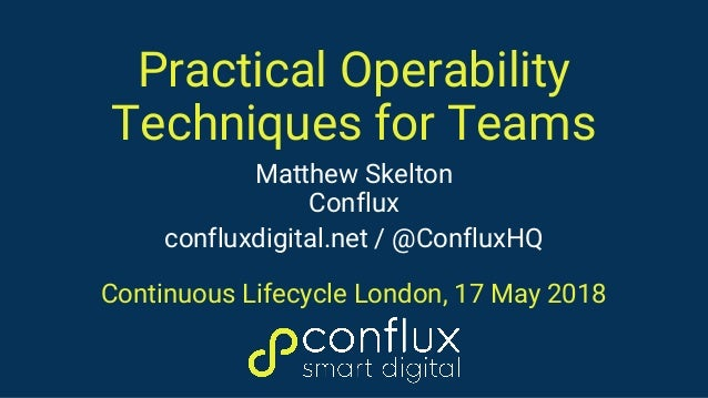 Practical Operability Techniques for Teams Matthew Skelton Conflux confluxdigital.net / @ConfluxHQ Continuous Lifecycle Lo...