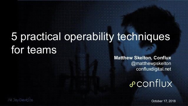 October 17, 2018 5 practical operability techniques for teams Matthew Skelton, Conflux @matthewpskelton confluxdigital.net