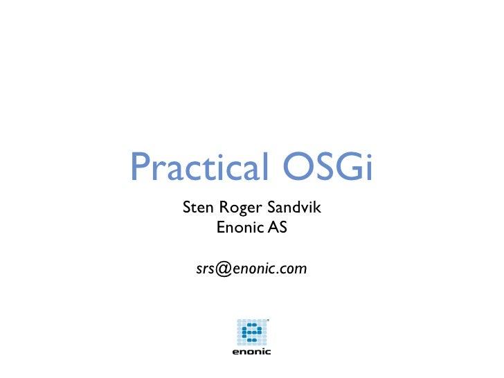 Practical OSGi    Sten Roger Sandvik        Enonic AS      srs@enonic.com