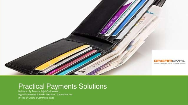 Practical Payments SolutionsDelivered By Terence Adjei-Otchwemah, Digital Marketing & Media Relations, DreamOval Ltd. @ Th...