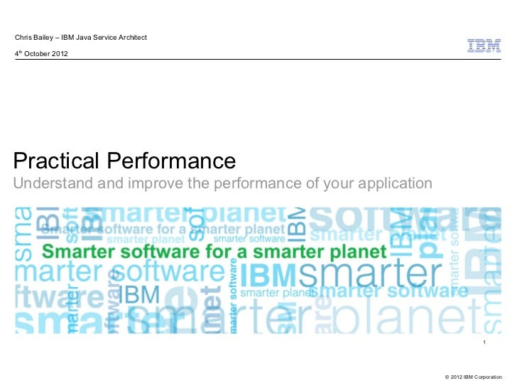 Chris Bailey – IBM Java Service Architect4th October 2012Practical PerformanceUnderstand and improve the performance of yo...