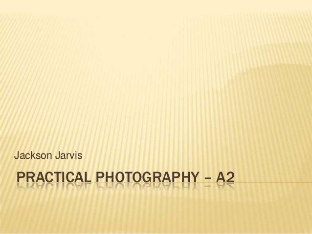 Jackson JarvisPRACTICAL PHOTOGRAPHY – A2