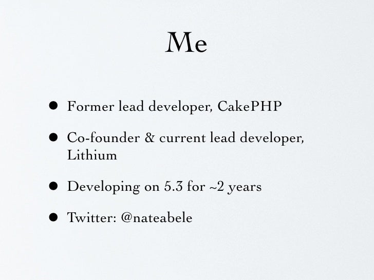 Me  • Former lead developer, CakePHP • Co-founder & current lead developer,   Lithium  • Developing on 5.3 for ~2 years • ...