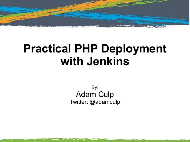 Practical PHP Deployment with Jenkins By: Adam Culp Twitter: @adamculp