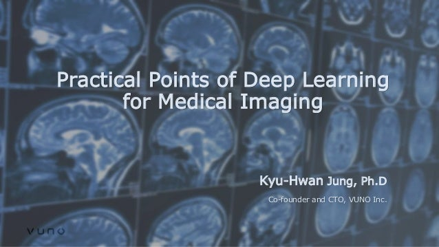 Practical Points of Deep Learning for Medical Imaging Kyu-Hwan Jung, Ph.D Co-founder and CTO, VUNO Inc.