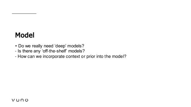 Model - Do we really need 'deep' models? - Is there any 'off-the-shelf' models? - How can we incorporate context or prior ...