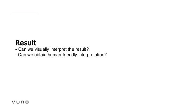 Result - Can we visually interpret the result? - Can we obtain human-friendly interpretation?