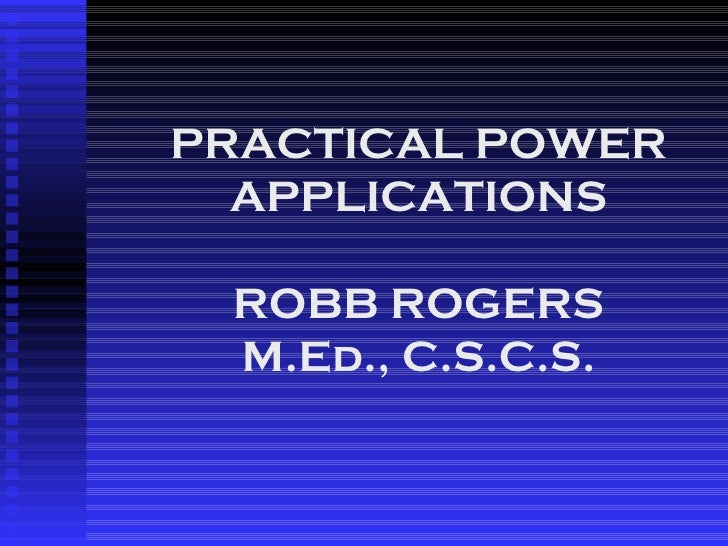 PRACTICAL POWER APPLICATIONS ROBB ROGERS M.Ed., C.S.C.S.