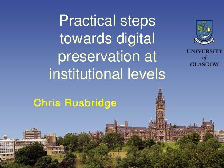 Practical steps             towards digital             preservation at           institutional levels    Chris Rusbridge0...