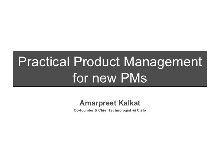 Practical Product Management for new PMs Amarpreet Kalkat Co-founder & Chief Technologist @ Ciafo