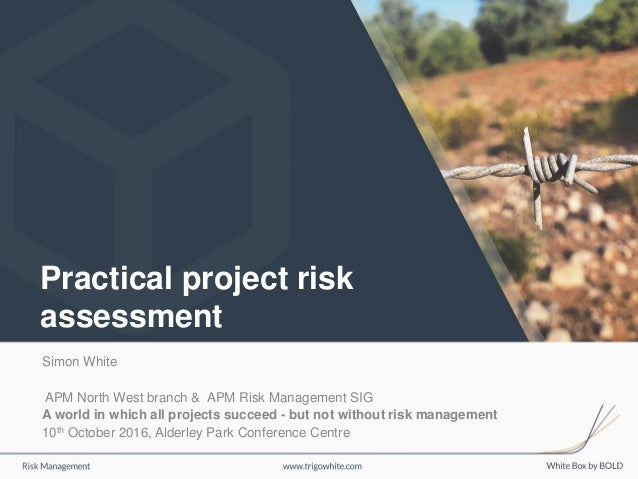 Practical project risk assessment Simon White APM North West branch & APM Risk Management SIG A world in which all project...