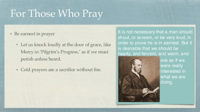 For Those Who Pray Be earnest in prayer Let us knock loudly at the door of grace, like Mercy in 'Pilgrim's Progress,' as i...