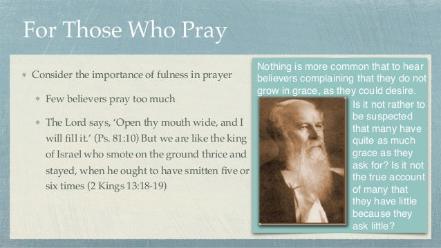 For Those Who Pray Consider the importance of fulness in prayer Few believers pray too much The Lord says, 'Open thy mouth...