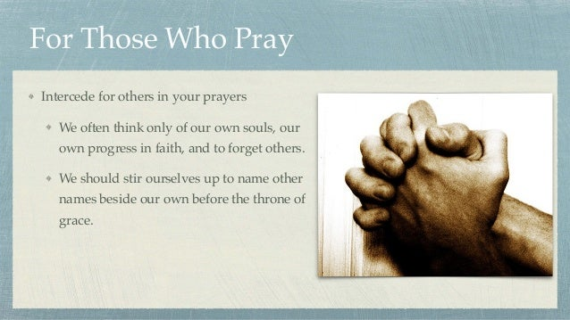 For Those Who Pray Intercede for others in your prayers We often think only of our own souls, our own progress in faith, a...