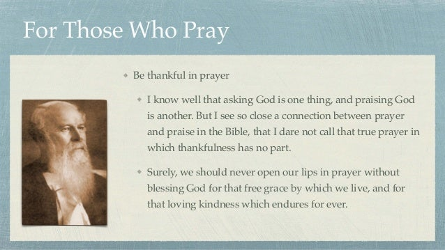 For Those Who Pray Be thankful in prayer I know well that asking God is one thing, and praising God is another. But I see ...