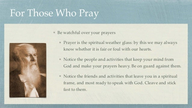 For Those Who Pray Be watchful over your prayers Prayer is the spiritual weather glass: by this we may always know whether...