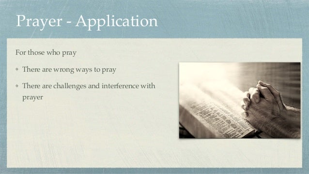 Prayer - Application For those who pray There are wrong ways to pray There are challenges and interference with prayer