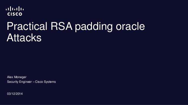 Practical RSA padding oracle  Attacks  Alex Moneger  Security Engineer – Cisco Systems  03/12/2014