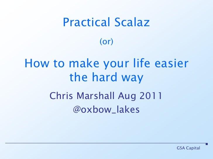 GSA Capital<br />Practical Scalaz(or)How to make your life easier the hard way<br />Chris Marshall Aug 2011<br />@oxbow_la...