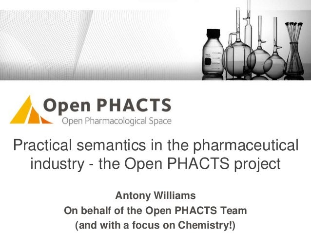 Practical semantics in the pharmaceutical industry - the Open PHACTS project Antony Williams On behalf of the Open PHACTS ...