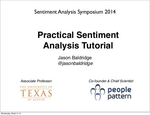 Practical Sentiment Analysis Tutorial Jason Baldridge @jasonbaldridge Sentiment Analysis Symposium 2014 Associate Professo...
